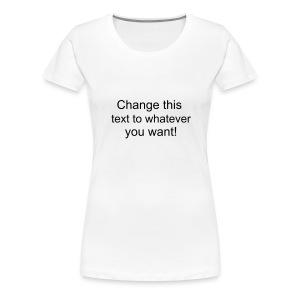 Change this text to whatever you want! - white ladies T shirt - Women's Premium T-Shirt