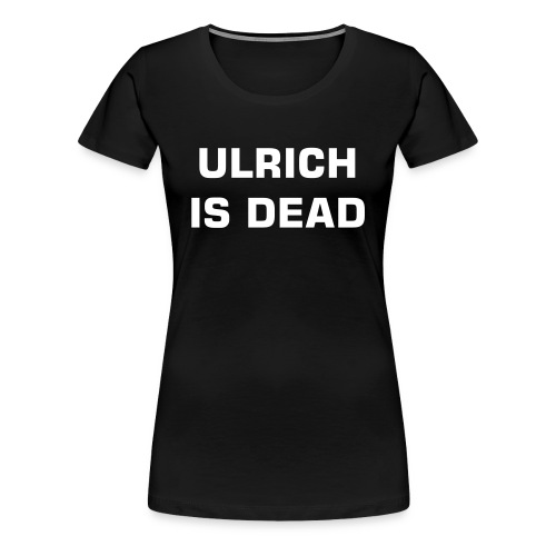 Ulrich Is Dead Girlie - Women's Premium T-Shirt
