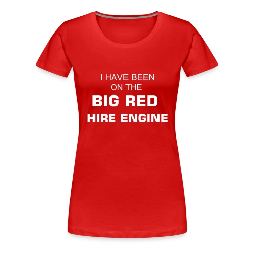 I HAVE BEEN ON THE BIG RED HIRE ENGINE - Women's Premium T-Shirt