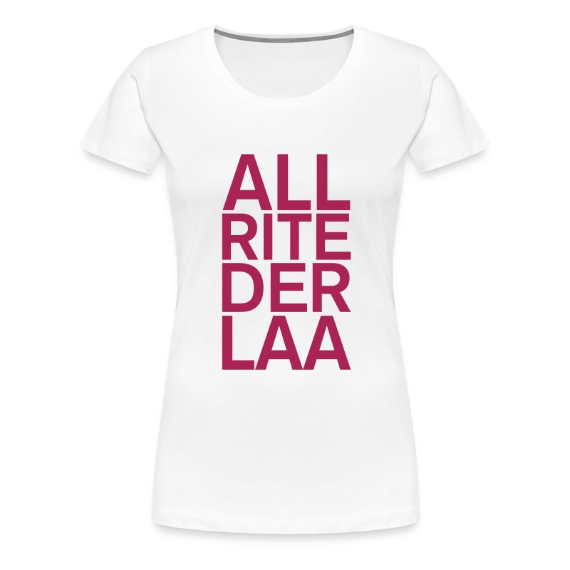 ALL-RITE-DER-LAA! - Women's Premium T-Shirt
