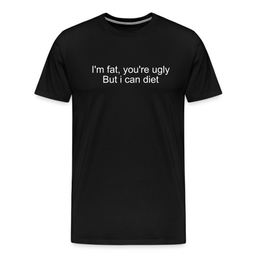 I'm fat, you're ugly But i can diet XXL - Mannen Premium T-shirt