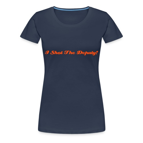 I Shot The Deputy! - Women's Premium T-Shirt