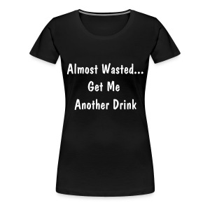 Almost Wasted... - Women's Premium T-Shirt