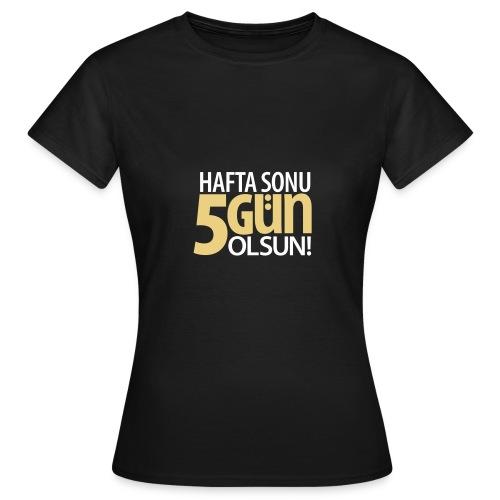Hafta sonu 5 gün olsun - Frauen T-Shirt