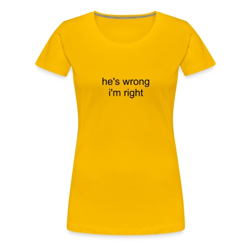 he's wrong i'm right - Frauen Premium T-Shirt