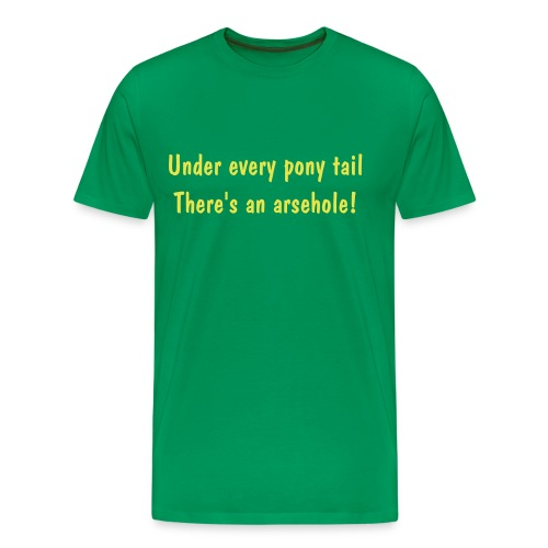 Under every pony tail there's an arsehole - Men's Premium T-Shirt