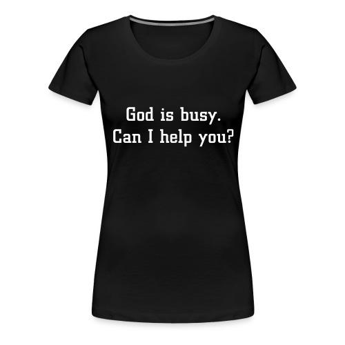God is busy. Can I help you? - Naisten premium t-paita