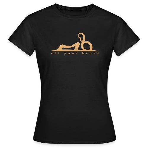 all your brain - Frauen T-Shirt