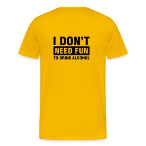 I don't need fun to drink alcohol - Mannen Premium T-shirt