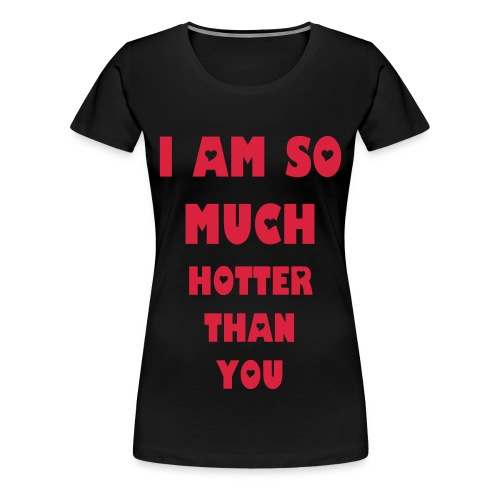 I AM SO MUCH HOTTER THAN YOU T-shirt - Women's Premium T-Shirt
