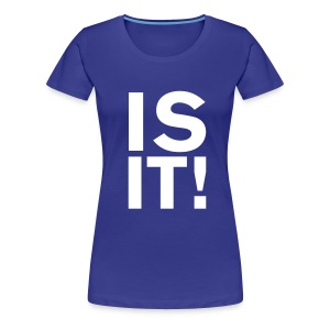 IS IT! - Women's Premium T-Shirt