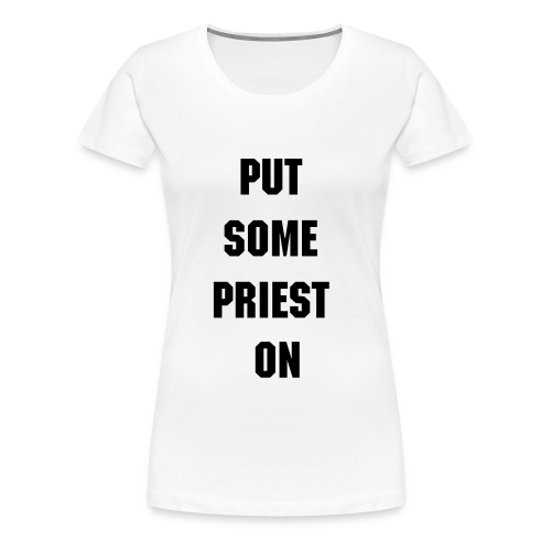 Put Some Priest On Ladies T-shirt - Women's Premium T-Shirt