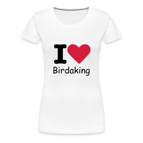 Birdaking I Love Birdaking Tee - Women's Premium T-Shirt