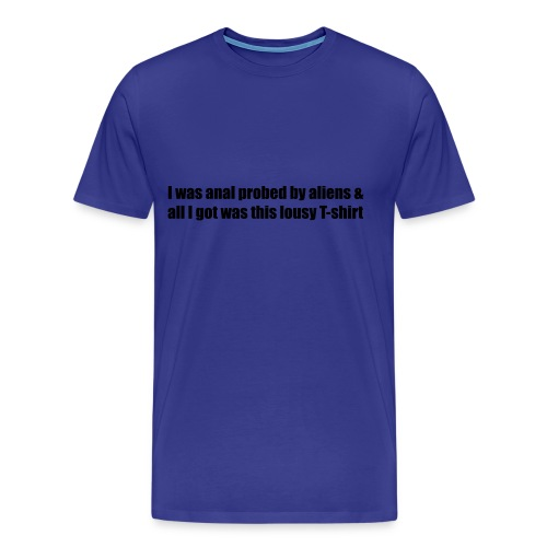 I was anal probed by aliens & all I got was this lousy T-shirt - Men's Premium T-Shirt