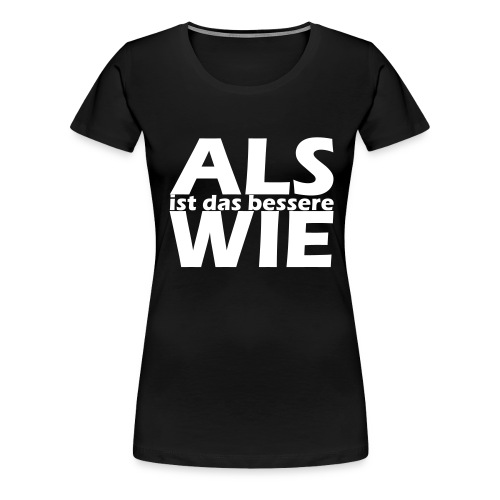 ALS ist das bessere WIE - Frauen Premium T-Shirt