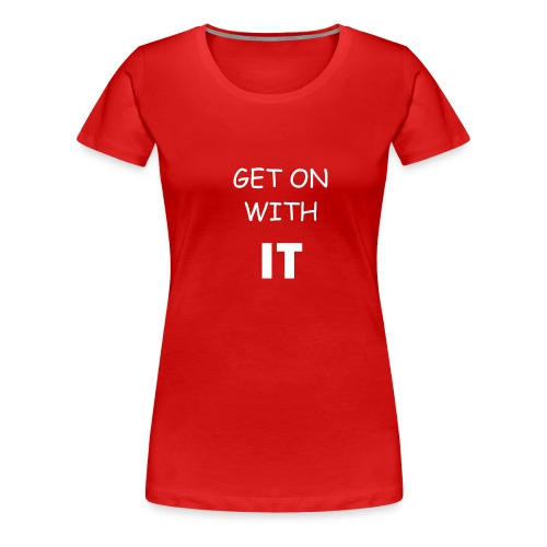 Get On With It - Women's Premium T-Shirt