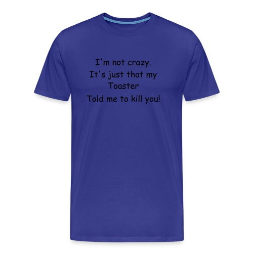 My Toaster told me to kill you. - Men's Premium T-Shirt