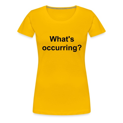 What's Occurring? - Women's Premium T-Shirt