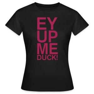 EY UP ME DUCK - Women's T-Shirt
