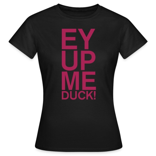 EY UP ME DUCK - Women's T-Shirt