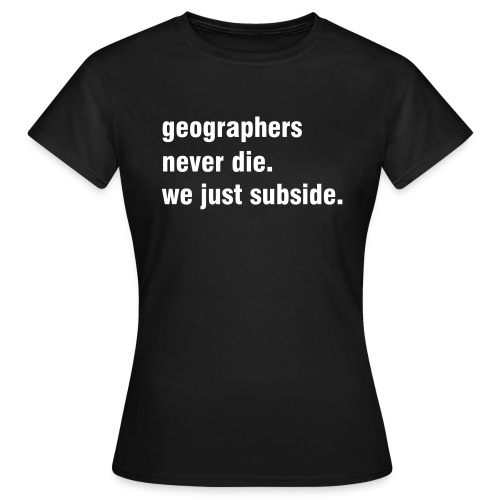 Geographers never die, 3 - Women's T-Shirt