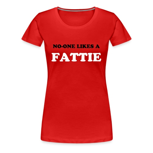 No-one Likes a Fattie - Women's Premium T-Shirt