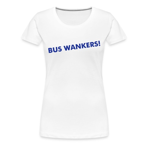 BUS WANKERS FOR GIRLS! - Women's Premium T-Shirt