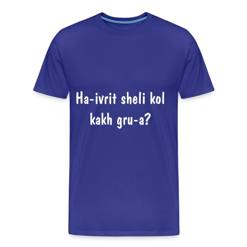 Men's Premium T-Shirt - Ha-ivrit sheli kol kakh gru-a means  Are my hebrew that bad