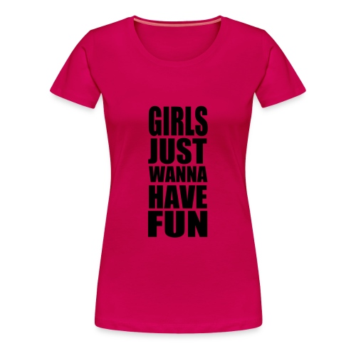 Girls Just Wanna Have Fun - Women's Premium T-Shirt