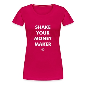 SHAKE YOUR MONEY MAKER - Women's Premium T-Shirt