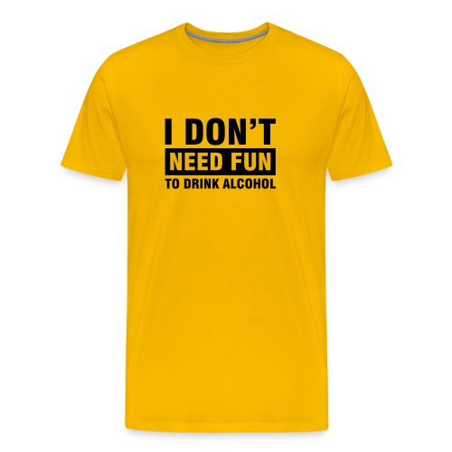 Dont Need Fun to Drink Alcohol - Men's Premium T-Shirt