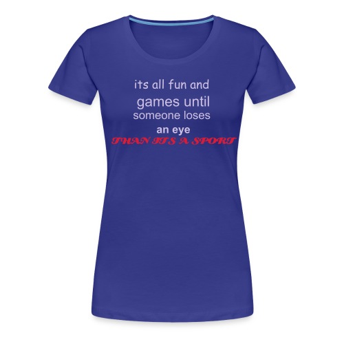 Its all fun and games until someone loses an eye (then its A sport) - Women's Premium T-Shirt