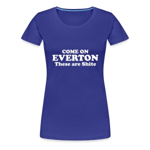 Womens 'COME ON EVERTON, THESE ARE SHITE' t-shirt - Women's Premium T-Shirt