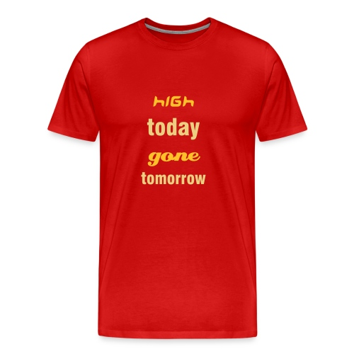high today gone tomorrow - Men's Premium T-Shirt