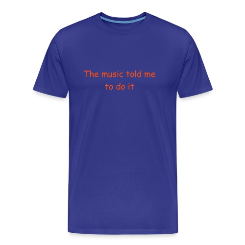 The music told me to do it - Men's Premium T-Shirt