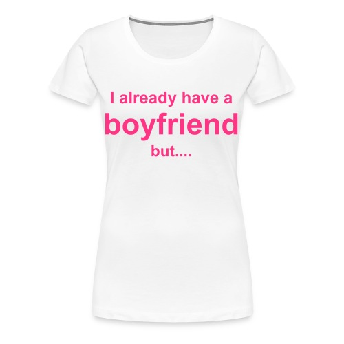 already a boyfriend - Vrouwen Premium T-shirt