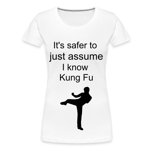 It's safer to just assume I know Kung Fu  - Women's Premium T-Shirt