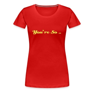 You're so... - T-shirt Premium Femme