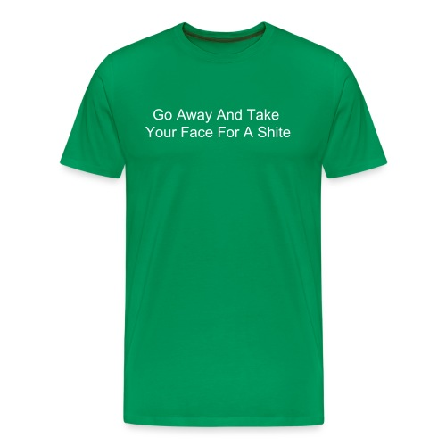 Go Away And Take Your Face For A Shite - Men's Premium T-Shirt