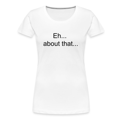 Eh.. about that... - Women's Premium T-Shirt