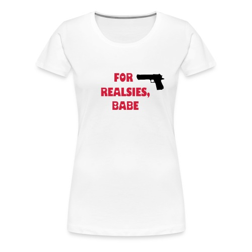 For Realsies, Babe - Women's Premium T-Shirt