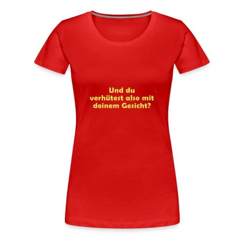 UND DU VERHÜTEST ALSO MIT DEINEM GESICHT? - Frauen Premium T-Shirt