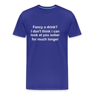 Fancy a drink, I don't think i can look at you sober for much longer - Men's Premium T-Shirt