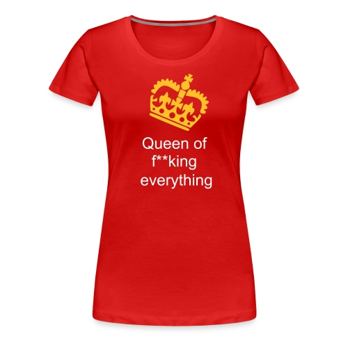 Queen of f**king everything - Women's Premium T-Shirt