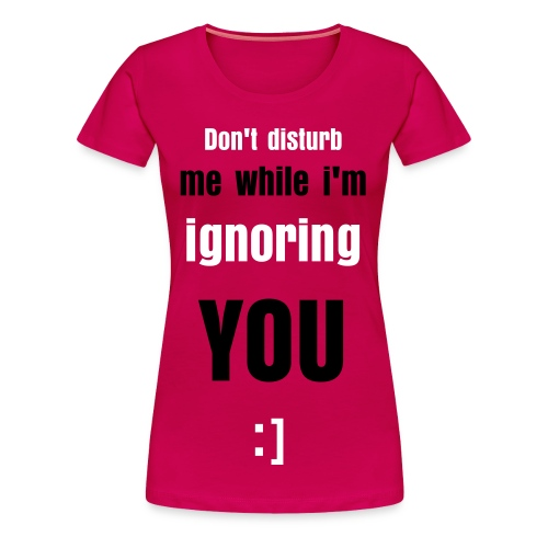 Don't disturb me while i'm ignoring you (W) - Women's Premium T-Shirt