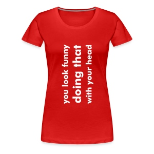 V - You look funny doing that with your head - Vrouwen Premium T-shirt