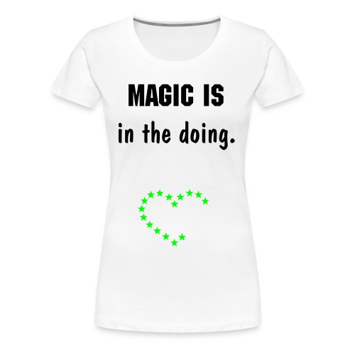 Magic is in the doing.  - Vrouwen Premium T-shirt