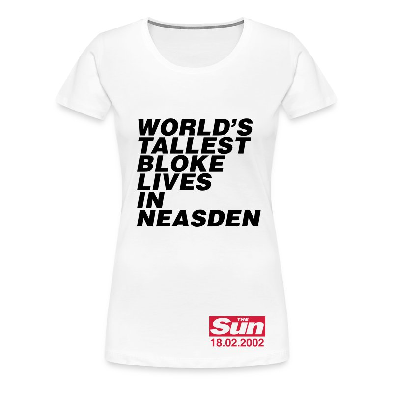 World's Tallest Bloke Lives in Neasden - Women's Premium T-Shirt