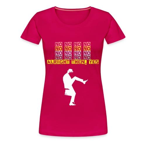 No, no, no, no, no, no, no, alright then, yes - women's shirt - Women's Premium T-Shirt