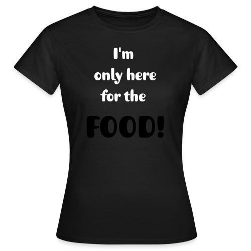 I'm only here for the FOOD! - Women's T-Shirt